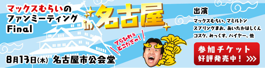 マックスむらいのファンミーティングFinal in 名古屋に参加しよう!