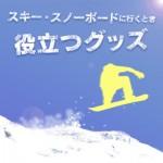 スキーやスノーボードに行くとき役立つグッズ特集