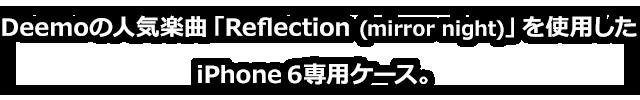 Deemoの人気楽曲「Reflection (mirror night)」を使用したiPhone6専用ケース。
